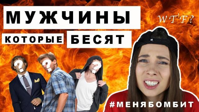 МУЖЧИНЫ, КОТОРЫЕ БЕСЯТ/ #МЕНЯБОМБИТ